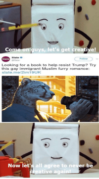 Fresh, Memes, and Muslim: Come on guys, let's get creative!  Slate  @Slate  Slate  Follow  Looking for a book to help resist Trump? Try  this gay immigrant Muslim furry romance:  slate.me/2im19UK  Now let's all  agree to ne  er be  reative again!