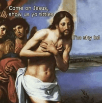 Jesus, Lol, and Titties: Come on Jesus  ,show us yo titties  shy lol
