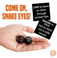 Dank, Snake, and Blow Outs: COME ON  LIKE to blow  on them  through  SNAKE EYES!  pursed lips.  hot blow  out on a wide  outh What are you going to do?