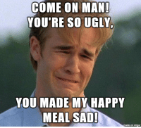 You Ugly: COME ON MAN  YOU'RE SO UGLY  YOU MADE MY HAPPY  MEAL SAD  on imqur