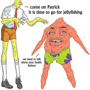 Me_irl: come on Patrick  it is time to go for jellyfishing  we need to talk  about your health  Robert Me_irl