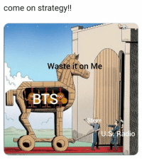 Bts, Yes, and Steve: come on strateqy!!  Waste it on Me  U.s  TO Hahajah yes #bts #steve