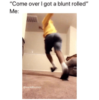 """Come Over, Weed, and Marijuana: """"Come over I got a blunt rolled""""  Me:  @weedhumor Me 😂😭"""