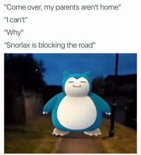 """Pokemon go ruined my life: """"Come over, my parents aren't home""""  """"I can't""""  Why  """"Snorlax is blocking the road"""" Pokemon go ruined my life"""