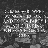 tea cup: COME OVER, WERE  HAVING A TEA PARTY  AND BY TEA PARTY I  MEANDRINKINGE.  WHISKEY FROM TEA  CUPS