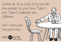 pancreas: Come sit, it's a long story but let  me explain to you how Type  l  and Type 2 diabetes are  different.  Let's start with  the pancreas  ee  cards  user card.