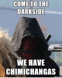 Imgur: COME TO THE  DARKSIDE  WE HAVE  CHIMICHANGAS  made on imgur