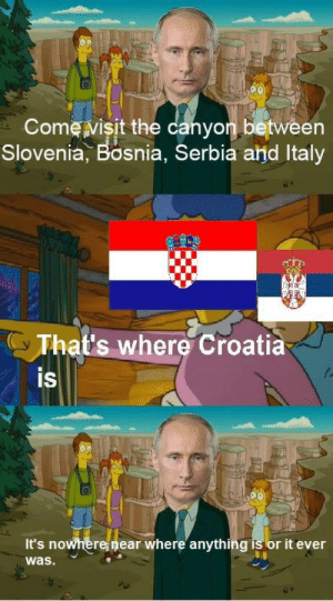 Croatia had a good run whilst it still existed: Come visit the canyon between  Slovenia, Bosnia, Serbia and Italy  y That's where Croatià  IS  It's nowhere near where anything is or it ever  was. Croatia had a good run whilst it still existed