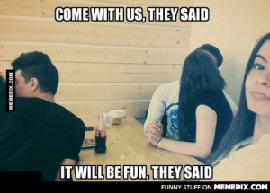 When you're the only single personomg-humor.tumblr.com: COME WITH US, THEY SAID  IT WILL BE FUN, THEY SAID  FUNNY STUFF ON MEMEPIX.COM  MEMEPIX.COM When you're the only single personomg-humor.tumblr.com