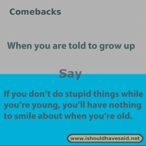 25 Funny Memes Comebacks Sarcasm 20: Comebacks  When you are told to grow up  Say  If you don't do stupid things while  you're young, you'll have nothing  to smile about when you're old.  www.ishouldhavesaid.net 25 Funny Memes Comebacks Sarcasm 20