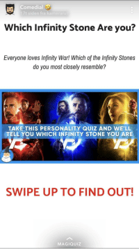 Magiquiz: Comedial  17t siden fra kamera  Which Infinity Stone Are you?  Everyone loves Infinity War! Which of the Infinity Stones  do you most closely resemble?  TAKE THIS PERSONALITY QUIZ AND WE'LL  TELL YOU WHICH INFINITY STONE YOU ARE  SWIPE UP TO FIND OUT!  MAGIQUIz