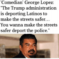 "George Lopez should never call 911 again after saying this. Trash... straight garbage. garbage trash georgelopez trumpmemes liberals libbys democraps liberallogic liberal maga conservative constitution presidenttrump resist thetypicalliberal typicalliberal merica america stupiddemocrats donaldtrump trump2016 patriot trump yeeyee presidentdonaldtrump draintheswamp makeamericagreatagain trumptrain triggered CHECK OUT MY WEBSITE AND STORE!🌐 thetypicalliberal.net-store 🥇Join our closed group on Facebook. For top fans only: Right Wing Savages🥇 Add me on Snapchat and get to know me. Don't be a stranger: thetypicallibby Partners: @theunapologeticpatriot 🇺🇸 @too_savage_for_democrats 🐍 @thelastgreatstand 🇺🇸 @always.right 🐘 @keepamerica.usa ☠️ @republicangirlapparel 🎀 @drunkenrepublican 🍺 TURN ON POST NOTIFICATIONS! Make sure to check out our joint Facebook - Right Wing Savages Joint Instagram - @rightwingsavages: 'Comedian' George Lopez  ""The Trump administration  is deporting Latinos to  make the streets safer...  You wanna make the streets  safer deport the police.""  'Comedian' George Lopez:  90 George Lopez should never call 911 again after saying this. Trash... straight garbage. garbage trash georgelopez trumpmemes liberals libbys democraps liberallogic liberal maga conservative constitution presidenttrump resist thetypicalliberal typicalliberal merica america stupiddemocrats donaldtrump trump2016 patriot trump yeeyee presidentdonaldtrump draintheswamp makeamericagreatagain trumptrain triggered CHECK OUT MY WEBSITE AND STORE!🌐 thetypicalliberal.net-store 🥇Join our closed group on Facebook. For top fans only: Right Wing Savages🥇 Add me on Snapchat and get to know me. Don't be a stranger: thetypicallibby Partners: @theunapologeticpatriot 🇺🇸 @too_savage_for_democrats 🐍 @thelastgreatstand 🇺🇸 @always.right 🐘 @keepamerica.usa ☠️ @republicangirlapparel 🎀 @drunkenrepublican 🍺 TURN ON POST NOTIFICATIONS! Make sure to check out our joint Facebook - Right Wing Savages Joint Instagram - @rightwingsavages"