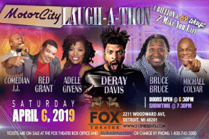 Detroit, MI we are bringing the Laugh-A-Thon to you at The Fox Theatre on April 6. DeRay Davis, Bruce Bruce, Adele Givens, Red Grant, Comedian JJ and Michael Colyar! Tickets on sale at TicketMaster: COMEDIAN RED ADE  LE DERAYBRUCEMICHAEL  LL GRANT GIVENS DAVIS  SATURDAY ,  APRIL 6, 2019 FC  BRUCE COLYAR  DOORS OPEN 6:30PM  SHOWTIME @ 7:30PM  2211 WOODWARD AVE,  DETROIT, MI 48201  THEATRE www.313PRESENTS.COM  ON SALE AT THE FOX THEATRE BOX OFFICE AND ticket  OR CHARGE BY PHONE: 1-800-745-3000 Detroit, MI we are bringing the Laugh-A-Thon to you at The Fox Theatre on April 6. DeRay Davis, Bruce Bruce, Adele Givens, Red Grant, Comedian JJ and Michael Colyar! Tickets on sale at TicketMaster