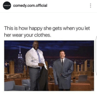 Clothes, Funny, and Lol: comedy com official  Comedy.com  This is how happy she gets when you let  her wear your clothes. Lmaoo @comedy.com.official posted funny stuff lol