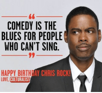 happy birthday chris: COMEDY IS THE  BLUES FOR PEOPLE  WHO CAN'T SING  HAPPY BIRTHDAY CHRIS ROCK!  LOVE, CULTURALIST