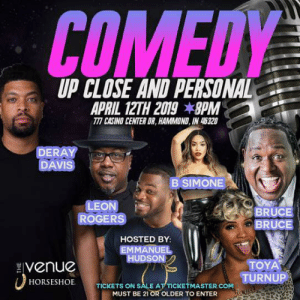 Tickets on sale https://tinyurl.com/y4ptr9vk 🔥🔥🔥: COMEDY  UP CLOSE AND PERSONAL  TTI CASINO CENTER DR, HAMMOND, IN 45320  DERAY  DAVIS  B SIMONE  LEON  ROGERS  BRUCE  BRUCE  HOSTED BY  EMMANUEL  HUDSON  Venue  TOYA  TURNUP  HORSESHOE  TICKETS ON SALE AT TICKE  ASTER.COM  MUST BE 21 OR OLDER TO ENTER Tickets on sale https://tinyurl.com/y4ptr9vk 🔥🔥🔥