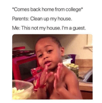 "College, Memes, and My House: ""Comes back home from college*  Parents: Clean up my house.  Me: This not my house. I'm a guest. Come on now 😂"