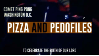 Seymour Skinner: COMET PING PONG  WASHINGTON D.C.  PIZZA  AND PEDOFILES  TO CELEBRATE THE BIRTH OF OUR LORD