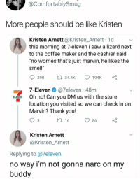"7-Eleven, Be Like, and Funny: @ComfortablySmug  More people should be like Kristen  Kristen Arnett @Kristen_Arnett 1d  this morning at 7-eleven i saw a lizard next  to the coffee maker and the cashier said  ""no worries that's just marvin, he likes the  smell""  ta 34.4K 1  194K  290  7-Eleven@7eleven 48m  location you visited so we can check in on  ELEVEn Oh no! Can you DM us with the store  Marvin? Thank you!  3  16  O 86  Kristen Arnett  @Kristen_Arnett  Replying to @7eleven  no way i'm not gonna narc on my  buddy Kristen, you're a real one. https://t.co/r9z1ihtMFX"