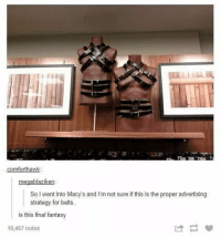 Memes, Wtf, and Coffee: comforthawk  So l went into Macy's and I'm not sure if this is the proper advertising  strategy for belts,  is this final fantasy  10,467 notes WTF? I guess personnel from Macy's are into bondage 😜 Follow me for more 👇 👇 👇@____________coffee____________