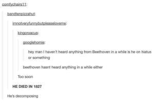 Soon..., Beethoven, and Man: comfychairs11:  bandtenpizzahut:  imnotvervfunnybutpleaseloveme:  kingcroacus:  googlehomie:  hey man I haven't heard anything from Beethoven in a while is he on hiatus  or something  beethoven hasnt heard anything in a while either  Too soorn  HE DIED IN 1827  He's decomposing Not too soon
