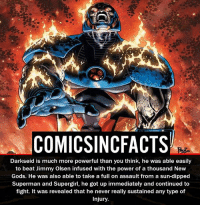 Batman, Disney, and Memes: COMIC SINCFACTS  Darkseid is much more powerful than you think, he was able easily  to beat Jimmy Olsen infused with the power of a thousand New  Gods. He was also able to take a full on assault from a sun-dipped  Superman and Supergirl, he got up immediately and continued to  fight. It was revealed that he never really sustained any type of  Injury. Darkseid Vs Thanos?! Please Turn On Your Post Notifications For My Account😜👍! - - - - - - - - - - - - - - - - - - - - - - - - Batman Superman DCEU DCComics DeadPool DCUniverse Marvel Flash MarvelComics MCU MarvelUniverse Netflix DeathStroke JusticeLeague StarWars Spiderman Ironman Batman Logan TheJoker Like4Like L4L WonderWoman DoctorStrange Flash JusticeLeague WonderWoman Hulk Disney CW DarthVader Tonystark Wolverine