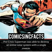 Batman, Disney, and Memes: COMIC SINCFACTS  Pre-Crisis Superman was able to destroy  an entire solar system with a single  sneeze He is too OP! Please Turn On Your Post Notifications For My Account😜👍! - - - - - - - - - - - - - - - - - - - - - - - - Batman Superman DCEU DCComics DeadPool DCUniverse Marvel Flash MarvelComics MCU MarvelUniverse Netflix DeathStroke JusticeLeague StarWars Spiderman Ironman Batman Logan TheJoker Like4Like L4L WonderWoman DoctorStrange Flash JusticeLeague WonderWoman Hulk Disney CW DarthVader Tonystark Wolverine logan