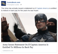 "America, Frozen, and Gif: ComicBook.com  COMIC  4 hourglass cycles  The Army has actually issued a statement on if Captain America is entitled  to millions in back pay for the years he was frozen.  Army Issues Statement On If Captain America Is  Entitled To Millions In Back Pay  COMICBOOK.COM midnightwinterhawk:  claraxbarton:  aw-hawkeye-yes:  claraxbarton: petermaximoff:  petermaximoff: civil war should've been about steve telling the government to run him his money  tony: The government Needs to put us in Check! steve: the government needs to write me a check   HOW HAS NO ONE ADDED A MACKIE ""CUT THE CHECK"" GIF TO THIS????    Thank you @aw-hawkeye-yes !!This thread is now perfect  I have a love/hate relationship with Mackie when he says this, but I yell it ALL the time."
