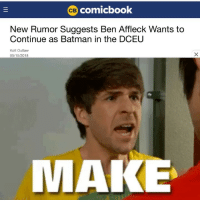 Batman, Arrow, and Ben Affleck: comicbook  New Rumor Suggests Ben Affleck Wants to  Continue as Batman in the DCEU  Kofi Outlaw  05/15/2018  MAKE Never thought I'd see the day that Smosh made it on the page, but this is getting ridiculous. ~Green Arrow