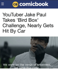 Jake Paul: comicbook  YouTuber Jake Paul  Takes 'Bird Box'  Challenge, Nearly Gets  Hit By Car  We were on the verge of greatness  we were this close