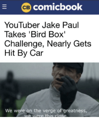 So close: comicbook  YouTuber Jake Paul  Takes 'Bird Box'  Challenge, Nearly Gets  Hit By Car  We were on the verge of greatness  we were this close So close