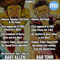 "Batman, Memes, and Superman: (COMICS)  .Aliases: Impulse, Kid Flash Aliases: Kid Flash  First appeared in 1994First appeared in 2011  .The Grandson of Barry  Powers: Super Speed with .Powers: Super Speed with  & The Flash  (Flash Vol 2 #92)  (Teen Titans Vol 4 #1)  No relation to Barry Allen  Allen and Iris West  or Iris West  the powers not coming  from the Speed Force  the Speed Force inherited  (Bartholomew ""Bart Allen II)  BART ALLEN  BAR TORR So many people confuse these 2 as the same character! - inspired by @world_of_Flash_ - My other IG accounts @factsofflash @yourpoketrivia @webslingerfacts ⠀⠀⠀⠀⠀⠀⠀⠀⠀⠀⠀⠀⠀⠀⠀⠀⠀⠀⠀⠀⠀⠀⠀⠀⠀⠀⠀⠀⠀⠀⠀⠀⠀⠀⠀⠀ ⠀⠀--------------------- batmanvssuperman xmen batman superman wonderwoman deadpool spiderman hulk thor ironman marvel bluelantern theflash wolverine daredevil aquaman justiceleague homecoming blackpanther wallywest professorzoom redhood avengers zoom bartallen blackbolt bartorr like4like injustice2"