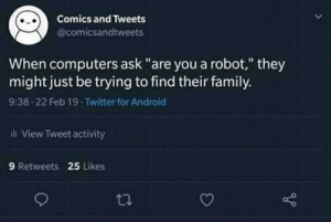"Android, Computers, and Family: Comics and Tweets  @comicsandtweets  When computers ask ""are you a robot,"" they  might just be trying to find their family.  9:38 22 Feb 19 Twitter for Android  ili View Tweet activity  9 Retweets 25 Likes May be think 🤔🤔"