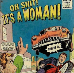 Women, amirite?: COMICS  CODE  OH SHIT!  AUTHORITY  IS A WOMAN!  WATCH OUT MISTER  ITS A WOMAN, AND  SHE'S TRYING TO  PARALLEL PARK!  7134  SON OF A..  fa  ATS Women, amirite?