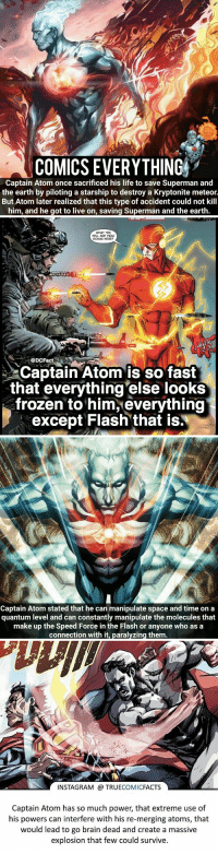 Facts, Frozen, and Instagram: COMICS EVERY THING  Captain Atom once sacrificed his life to save Superman and  the earth by piloting a starship to destroy a Kryptonite meteor.  But Atom later realized that this type of accident could not kill  him, and he got to live on, saving Superman and the earth.   HELL ARE YOU  DOING HERE?  Captain Atom is so fast  that everything else looks  frozen to him, everything  except Flash that is.   Captain Atom stated that he can manipulate space and time on a  quantum level and can constantly manipulate the molecules that  make up the Speed Force in the Flash or anyone who as a  connection with it, paralyzing them   INSTAGRAM @ TRUECOMICFACTS  Captain Atom has so much power, that extreme use of  his powers can interfere with his re-merging atoms, that  would lead to go brain dead and create a massive  explosion that few could survive. 4️⃣ Captain Atom Facts ⬇️  Bonus Fact: The limits of his physical strength are unknown, but it's believed he easily falls into Superman's strength class, or even beyond. https://t.co/zXlehO5I2Y