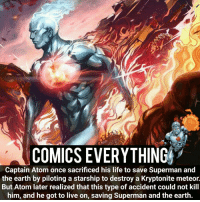 Batman, Joker, and Memes: COMICS EVERYTHING  Captain Atom once sacrificed his life to save Superman and  the earth by piloting a starship to destroy a Kryptonite meteor.  But Atom later realized that this type of accident could not kill  him, and he got to live on, saving Superman and the earth. Captain Atom is OP _______________________________________________________ CaptainAtom Joker RedHood Flash MartianManhunter DC Batman Superman Aquaman GreenLantern WonderWoman Like HarleyQuinn Robin DeathStroke Rebirth DCRebirth Like4Like Facts Comics JusticeLeague BvS SuicideSquad BenAffleck Cyborg Titans CW JaredLeto DCComics GreenArrow
