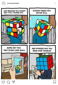 Work, Mean, and Never: | comicsandtweets  JUST BECAUSE YOU HAVENT  GOT IT ALL FIGURED OUT  DOESNT MEAN YOU  NEVER WILL  SOME OAY YOU  MAY EVEN LOOK BACK  ANO WONDER WHY YOU  WERE EVER WORRIED Things will work out sooon . Ctto