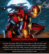 Memes, 🤖, and Mcu: COMICSIN CFACTS  Ironman has been able to rip a large plane in half, one shot Luke  Cage, survive the explosions of 4 nuclear weapons unharmed,  easily kill a robot that She-Hulk, Samson, and Spider-Man couldn't,  channel every data from every computer in the world into his  head, and disarm a sub atomic nuke. Ironman, Ironman, Does what an iron can 🎶🎶 Please Turn On Your Post Notifications For My Account😜👍! - - - - - - - - - - - - - - - - - - - - - - - - Batman Superman DCEU DCComics DeadPool DCUniverse Marvel Flash MarvelComics MCU MarvelUniverse Cosplay DeathStroke JusticeLeague StarWars Spiderman Ironman Batman Logan TheJoker Like4Like L4L WonderWoman DoctorStrange Flash JusticeLeague WonderWoman Hulk Disney CW DarthVader Tonystark Deadshot Wolverine