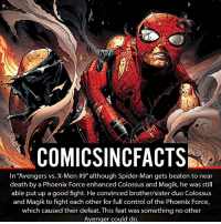 """Batman, Disney, and Facts: COMICSINC FACTS  In Avengers vs. X-Men #9"""" although Spider-Man gets beaten to near  death by a Phoenix Force enhanced Colossus and Magik, he was still  able put up a good fight. He convinced brother/sister duo Colossus  and Magik to fight each other for full control of the Phoenix Force,  which caused their defeat. This feat was something no other  Avenger could do. Spider-Man is the greatest? Please Turn On Your Post Notifications For My Account😜👍! - - - - - - - - - - - - - - - - - - - - - - - - Batman Superman DCEU DCComics DeadPool DCUniverse Marvel Flash MarvelComics MCU MarvelUniverse Netflix DeathStroke JusticeLeague StarWars Spiderman Ironman Batman Logan TheJoker Like4Like L4L WonderWoman DoctorStrange Flash JusticeLeague WonderWoman Hulk Disney CW DarthVader Tonystark Wolverine logan"""