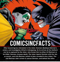 Batman, Disney, and Fake: COMICSINCFACTS  After becoming too interested in the Joker, Damian di  Batman's  orders, and investigates Alfred's kidnapping. As he arrives at the Gotham  zoo he is captured by the Joker, who forces him to either kill Batman or  be killed, Damian chooses death. The Joker injects Damian with the Jok  er venom, and kills Batman (which is later revealed to be a fake). The  real Batman later comes to rescue Damian, and defeat the Joker. Batman saves the day again... Please Turn On Your Post Notifications For My Account😜👍! - - - - - - - - - - - - - - - - - - - - - - - - Batman Superman DCEU DCComics DeadPool DCUniverse Marvel Flash MarvelComics MCU MarvelUniverse Netflix DeathStroke JusticeLeague StarWars Spiderman Ironman Batman Logan TheJoker Like4Like L4L WonderWoman DoctorStrange Flash JusticeLeague WonderWoman Hulk Disney CW DarthVader Tonystark Wolverine