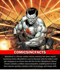 Memes, 🤖, and Mcu: COMICSINCFACTS  Bloodshot is a former soldier whose memory has been wiped  numerous times, Bloodshot is out to discover who he really is and  get vengeance on those who did this to him. Bloodshot's blood  stream contains a billion nanocomputers, enabling him to heal  from injuries quickly, interface with technology, and shape shift. Who knows about Valiant comics?! Please Turn On Your Post Notifications For My Account😜👍! - - - - - - - - - - - - - - - - - - - - - - - - Batman Superman DCEU DCComics DeadPool DCUniverse Marvel Flash MarvelComics MCU MarvelUniverse Cosplay DeathStroke JusticeLeague StarWars Spiderman Ironman Batman Logan TheJoker Like4Like L4L WonderWoman DoctorStrange Flash JusticeLeague WonderWoman Hulk Disney CW DarthVader Tonystark Deadshot