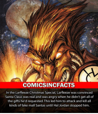 Batman, Christmas, and Disney: COMICSINCFACTS  In the Larfleeze Christmas Special, Larfleeze was convinced  Santa Claus was real and was angry when he didn't get all of  the gifts he'd requested. This led him to attack and kill all  kinds of fake mall Santas until Hal Jordan stopped him. First ever Larfleeze fact! Please Turn On Your Post Notifications For My Account😜👍! - - - - - - - - - - - - - - - - - - - - - - - - Batman Superman DCEU DCComics DeadPool DCUniverse Marvel Flash MarvelComics MCU MarvelUniverse Cosplay DeathStroke JusticeLeague StarWars Spiderman Ironman Batman Logan TheJoker Like4Like L4L WonderWoman DoctorStrange Flash JusticeLeague WonderWoman Hulk Disney CW DarthVader Tonystark Deadshot
