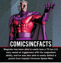 Batman, Disney, and Memes: COMICSINCFACTS  Magneto has been able to easily toss a 70 ton U.S.  navy vessel at Juggernaut with his magnetism  ability, and he was also able to easily deflect a  punch from Captain Universe Spider-Man. Is he underrated?! Please Turn On Your Post Notifications For My Account😜👍! - - - - - - - - - - - - - - - - - - - - - - - - Batman Superman DCEU DCComics DeadPool DCUniverse Marvel Flash MarvelComics MCU MarvelUniverse Netflix DeathStroke JusticeLeague StarWars Spiderman Ironman Batman Logan TheJoker Like4Like L4L WonderWoman DoctorStrange Flash JusticeLeague WonderWoman Hulk Disney CW DarthVader Tonystark Wolverine