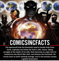 Batman, Disney, and Illuminati: COMICSINCFACTS  The spacecraft that the llluminati used to banish Hulk from  Earth, exploded and killed the Hulk's wife, Caiera. Being  enraged at the death of his wife, Hulk becomes so angry that he  transforms into World War Hulk, and blames the illuminati. He  comes back to Earth seeking revenge, and in the process causes  a global decimation. Illuminati confirmed... Please Turn On Your Post Notifications For My Account😜👍! - - - - - - - - - - - - - - - - - - - - - - - - Batman Superman DCEU DCComics DeadPool DCUniverse Marvel Flash MarvelComics MCU MarvelUniverse Netflix DeathStroke JusticeLeague StarWars Spiderman Ironman Batman Logan TheJoker Like4Like L4L WonderWoman DoctorStrange Flash JusticeLeague WonderWoman Hulk Disney CW DarthVader Tonystark Wolverine