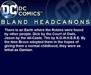 blanddcheadcanons:    There is an Earth where the Robins were found by other people. Dick by the Court of Owls, Jason by the All-Caste, Tim by N.O.W.H.E.R.E. By the time Bruce adopted them in the hopes of giving them a normal childhood, they were as lethal as Damian.  @fandomat25: COMICST  BLAND  HEA D CANON S  There is an Earth where the Robins were found  by other people. Dick by the Court of Owls,  Jason by the All-Caste, Tim by N.O.W.H.E.R.E. By  the time Bruce adopted them in the hopes of  giving them a normal childhood, they were as  lethal as Damian. blanddcheadcanons:    There is an Earth where the Robins were found by other people. Dick by the Court of Owls, Jason by the All-Caste, Tim by N.O.W.H.E.R.E. By the time Bruce adopted them in the hopes of giving them a normal childhood, they were as lethal as Damian.  @fandomat25