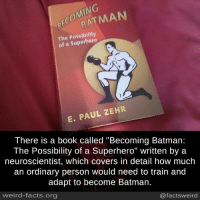 """Batman, Facts, and Memes: COMING  BECATMAN  The Possibility  of a Superhero  E. PAUL ZEHR  There is a book called """"Becoming Batman:  The Possibility of a Superhero"""" written by a  neuroscientist, which covers in detail how much  an ordinary person would need to train and  adapt to become Batman.  weird-facts.org  @factsweird"""