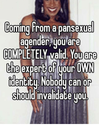 whisper pansexual agender beyourself nooneshouldtellyouhowtofeel lgbt followme: Coming from a pansexual  agender, you are  COMPLETELY Valid You are  the expert Oh your  OWN  Identitu Nobody can or  should invalidate you. whisper pansexual agender beyourself nooneshouldtellyouhowtofeel lgbt followme