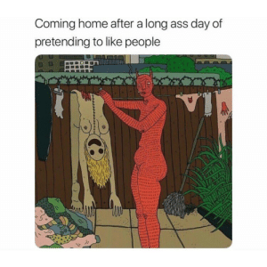 Coming home after a long ass day of  pretending to like people Were All Actors