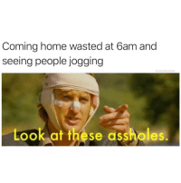 Fucking, Funny, and Home: Coming home wasted at 6am and  seeing people jogging  @moistbuddha  Look at these assholes The fucking nerve...