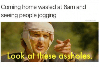 Memes, Home, and Coming Home: Coming home wasted at 6am and  seeing people jogging  moisthbuddha  Look at these assholes. @moistbuddha knows what's up.